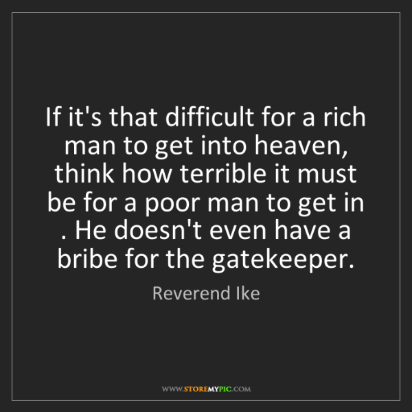 Reverend Ike: If it's that difficult for a rich man to get into heaven,...