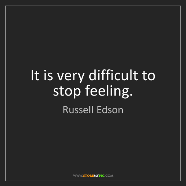 Russell Edson: It is very difficult to stop feeling.