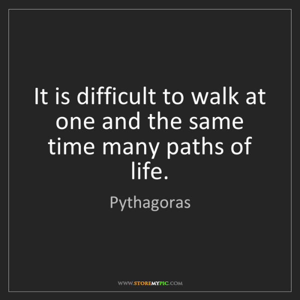 Pythagoras: It is difficult to walk at one and the same time many...