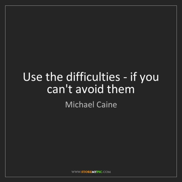 Michael Caine: Use the difficulties - if you can't avoid them