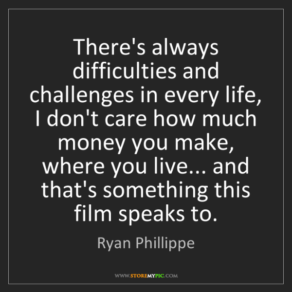 Ryan Phillippe: There's always difficulties and challenges in every life,...