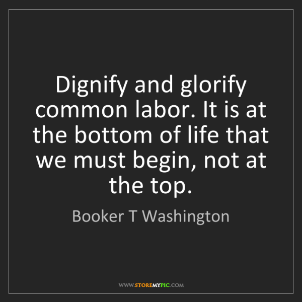 Booker T Washington: Dignify and glorify common labor. It is at the bottom...