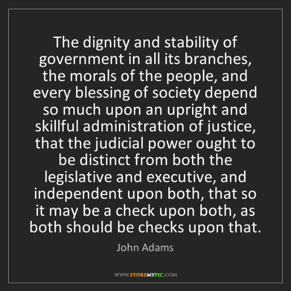 John Adams: The dignity and stability of government in all its branches,...