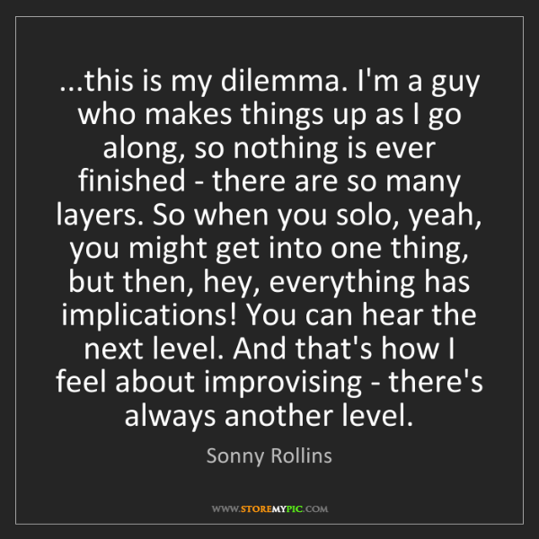 Sonny Rollins: ...this is my dilemma. I'm a guy who makes things up...