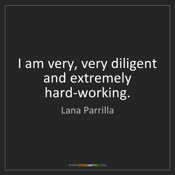 Lana Parrilla: I am very, very diligent and extremely hard-working.
