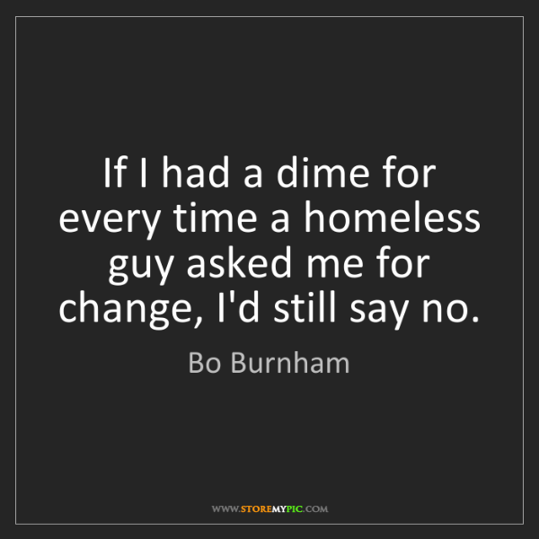 Bo Burnham: If I had a dime for every time a homeless guy asked me...