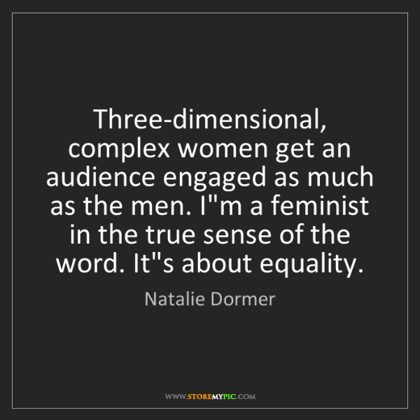 Natalie Dormer: Three-dimensional, complex women get an audience engaged...