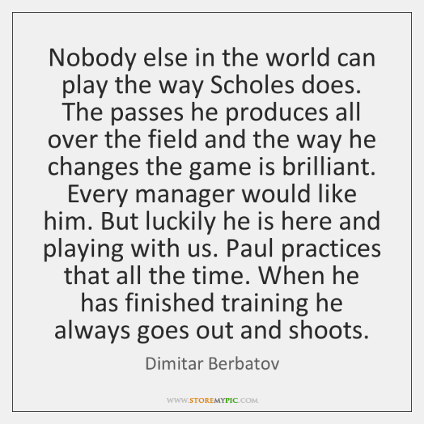 Nobody else in the world can play the way Scholes does. The ...