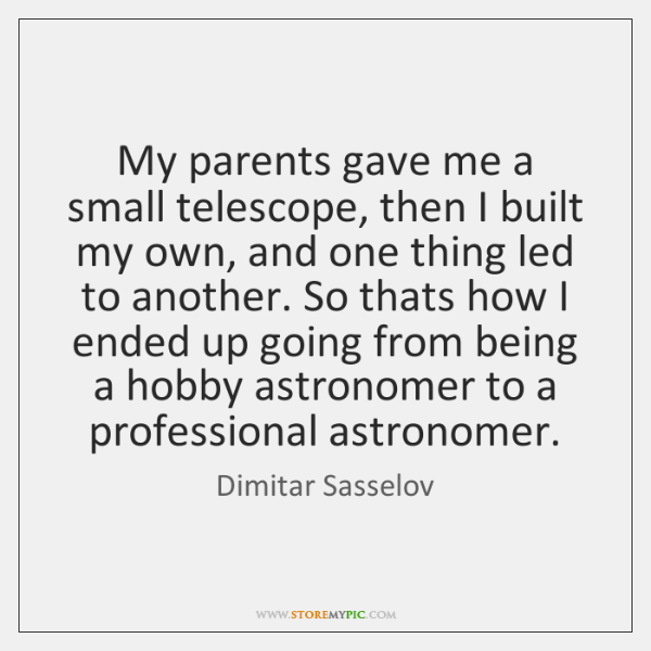 My parents gave me a small telescope, then I built my own, ...