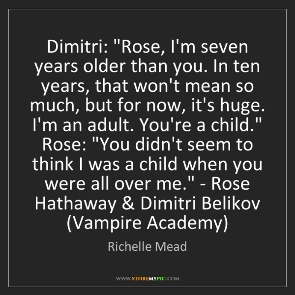 Richelle Mead: Dimitri: 'Rose, I'm seven years older than you. In ten...