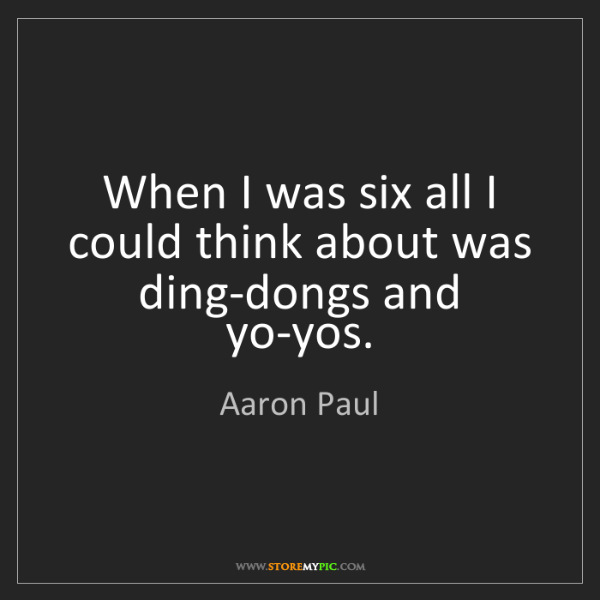 Aaron Paul: When I was six all I could think about was ding-dongs...