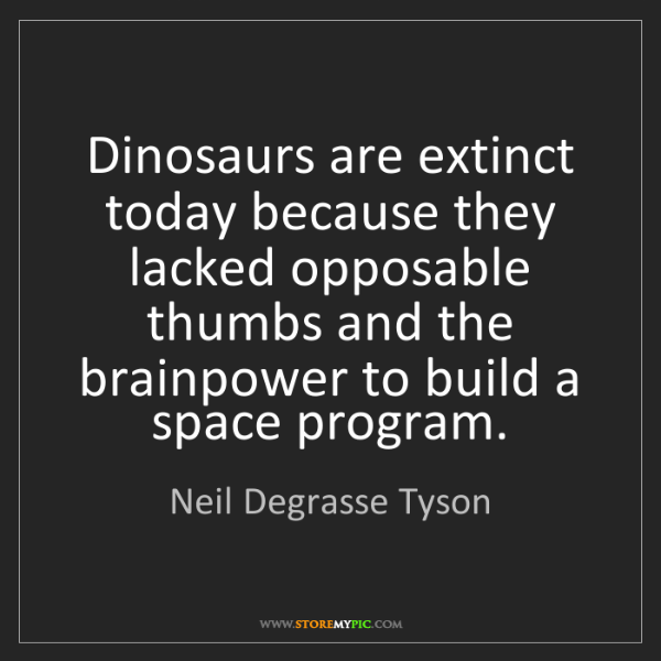 Neil Degrasse Tyson: Dinosaurs are extinct today because they lacked opposable...