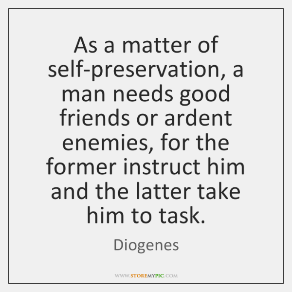As a matter of self-preservation, a man needs good friends or ardent ...