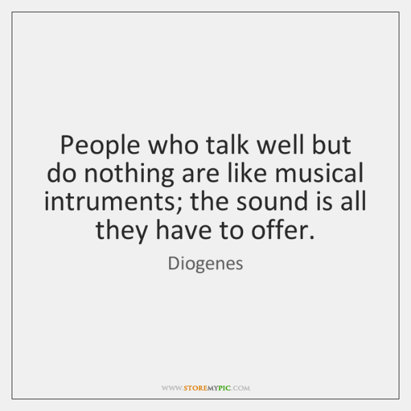 People who talk well but do nothing are like musical intruments; the ...