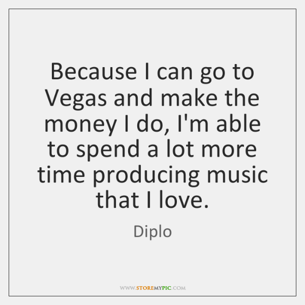 Because I can go to Vegas and make the money I do, ...