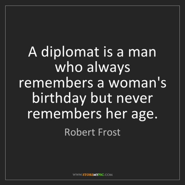 Robert Frost: A diplomat is a man who always remembers a woman's birthday...