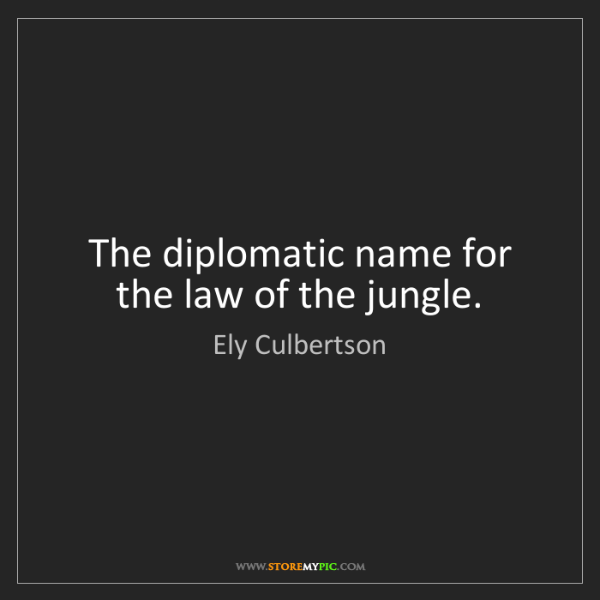 Ely Culbertson: The diplomatic name for the law of the jungle.