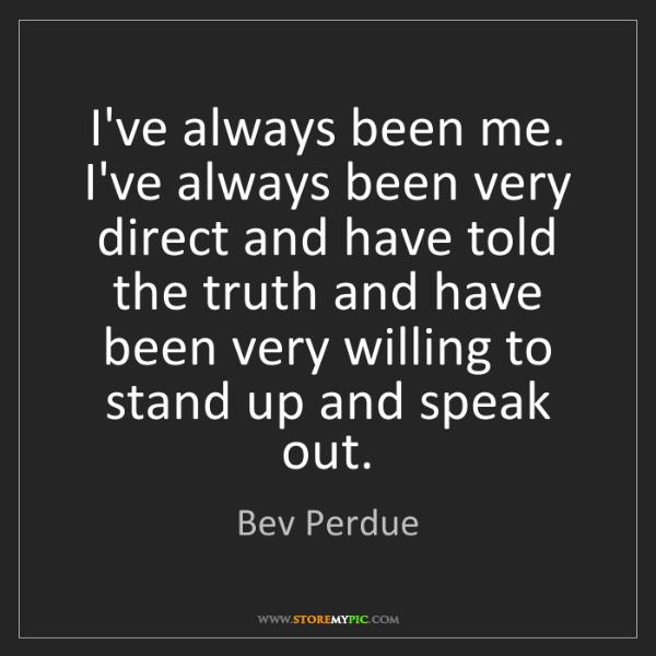 Bev Perdue: I've always been me. I've always been very direct and...