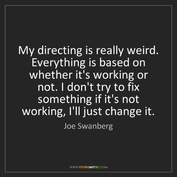 Joe Swanberg: My directing is really weird. Everything is based on...