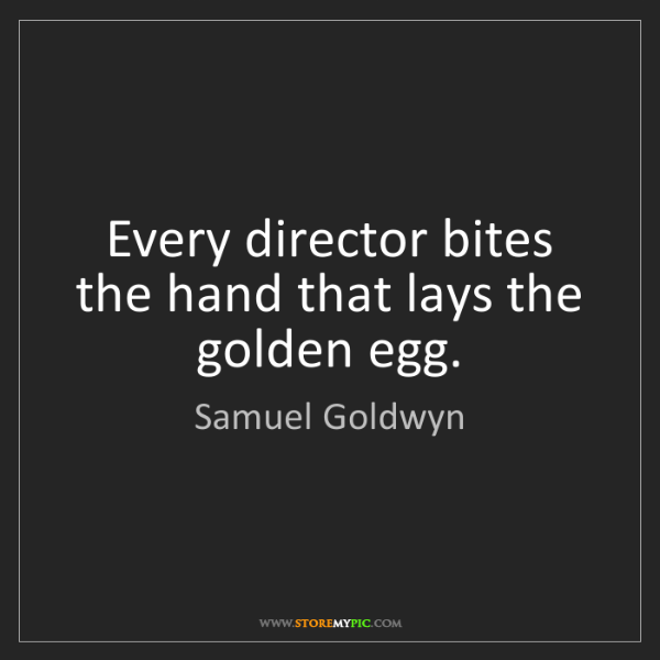 Samuel Goldwyn: Every director bites the hand that lays the golden egg.