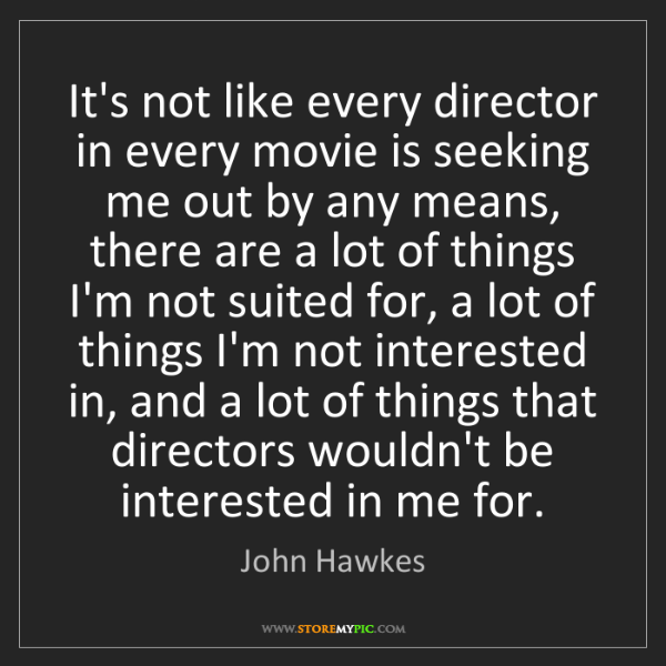 John Hawkes: It's not like every director in every movie is seeking...