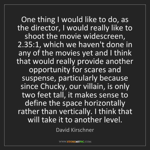 David Kirschner: One thing I would like to do, as the director, I would...