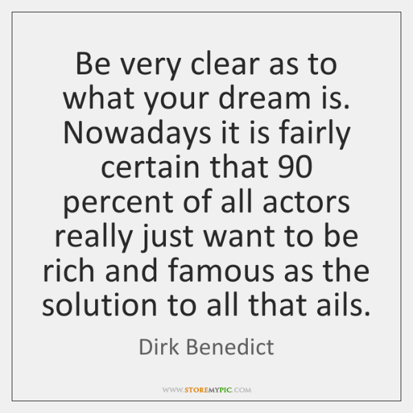 Be very clear as to what your dream is. Nowadays it is ...