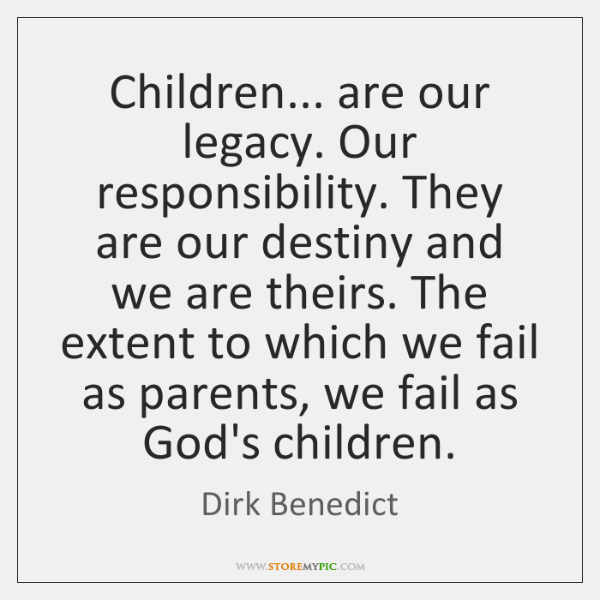 Children... are our legacy. Our responsibility. They are our destiny and we ...
