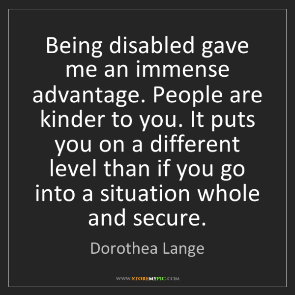 Dorothea Lange: Being disabled gave me an immense advantage. People are...
