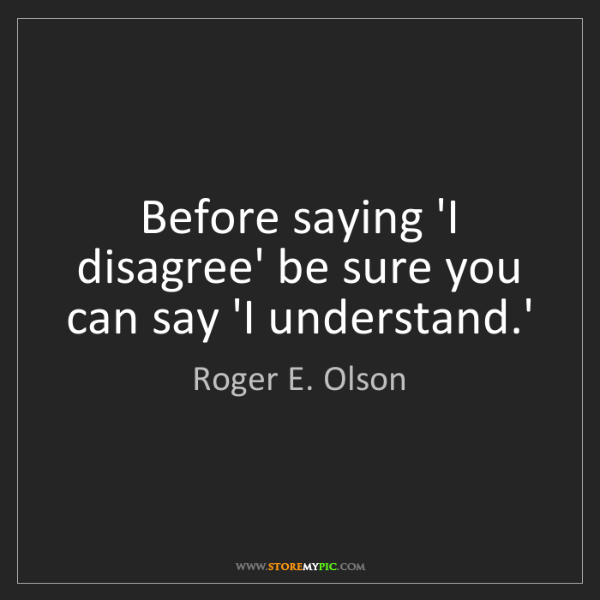 Roger E. Olson: Before saying 'I disagree' be sure you can say 'I understand.'