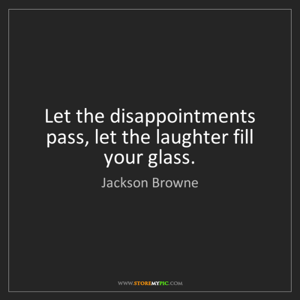 Jackson Browne: Let the disappointments pass, let the laughter fill your...