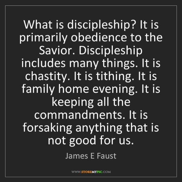 James E Faust: What is discipleship? It is primarily obedience to the...