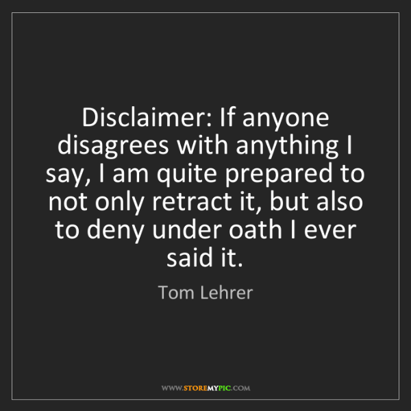 Tom Lehrer: Disclaimer: If anyone disagrees with anything I say,...
