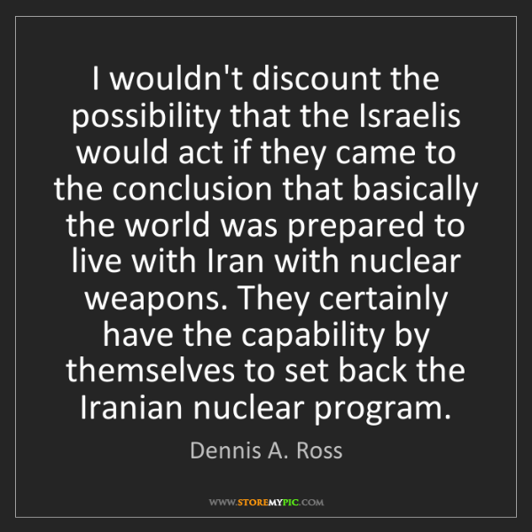 Dennis A. Ross: I wouldn't discount the possibility that the Israelis...