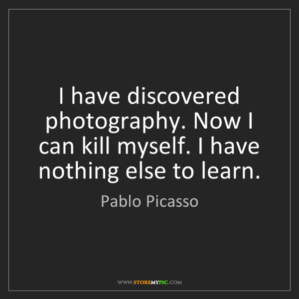 Pablo Picasso: I have discovered photography. Now I can kill myself....