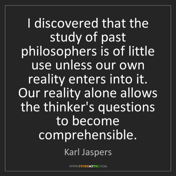 Karl Jaspers: I discovered that the study of past philosophers is of...