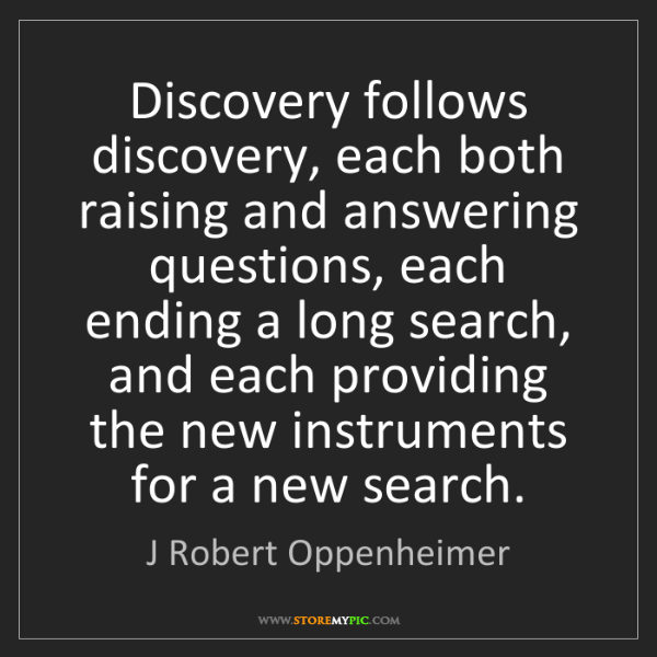 J Robert Oppenheimer: Discovery follows discovery, each both raising and answering...