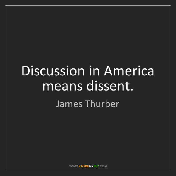 James Thurber: Discussion in America means dissent.