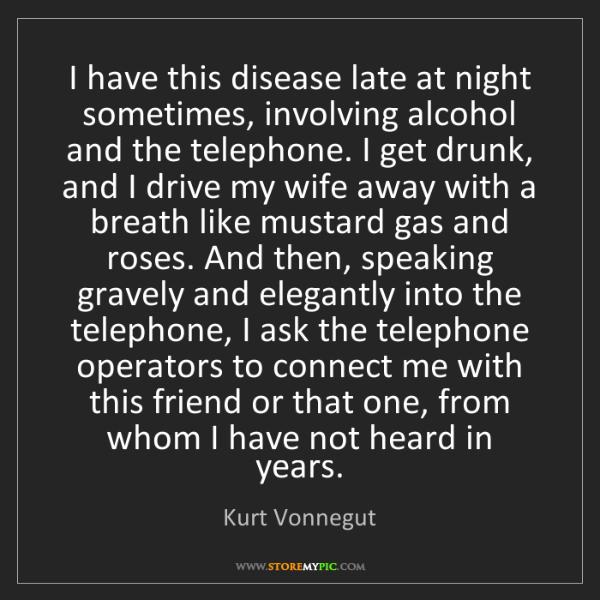 Kurt Vonnegut: I have this disease late at night sometimes, involving...