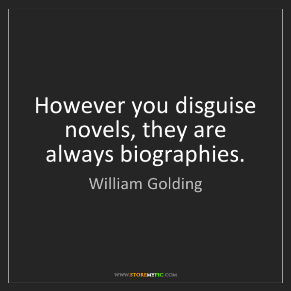William Golding: However you disguise novels, they are always biographies.