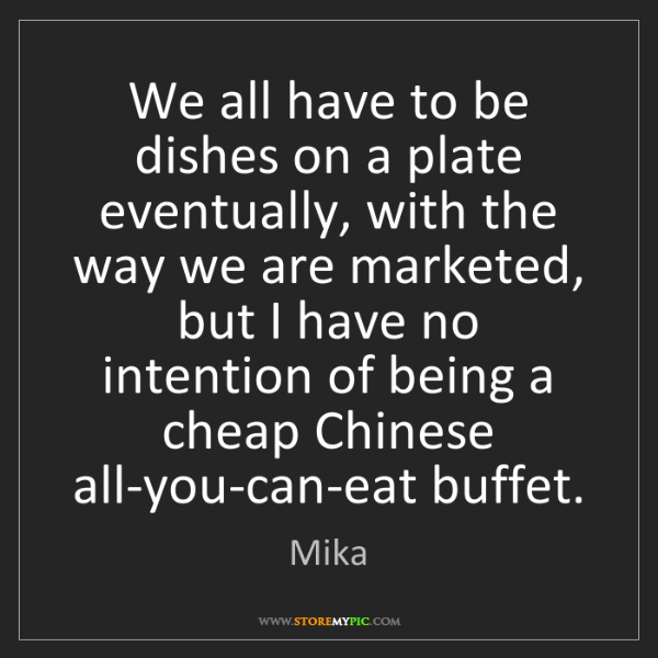 Mika: We all have to be dishes on a plate eventually, with...