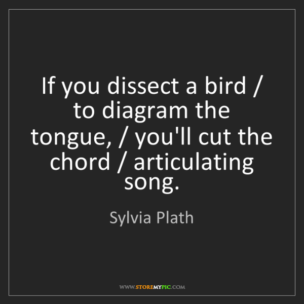 Sylvia Plath: If you dissect a bird / to diagram the tongue, / you'll...