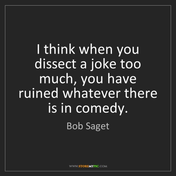 Bob Saget: I think when you dissect a joke too much, you have ruined...