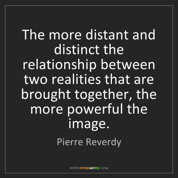 Pierre Reverdy: The more distant and distinct the relationship between...