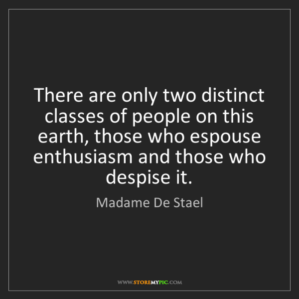 Madame De Stael: There are only two distinct classes of people on this...