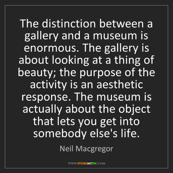 Neil Macgregor: The distinction between a gallery and a museum is enormous....