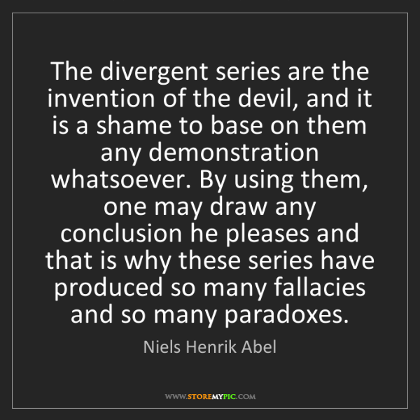 Niels Henrik Abel: The divergent series are the invention of the devil,...