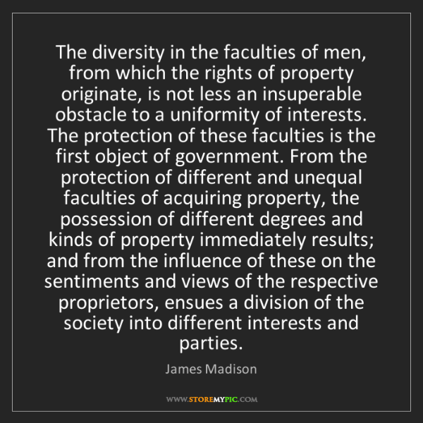 James Madison: The diversity in the faculties of men, from which the...