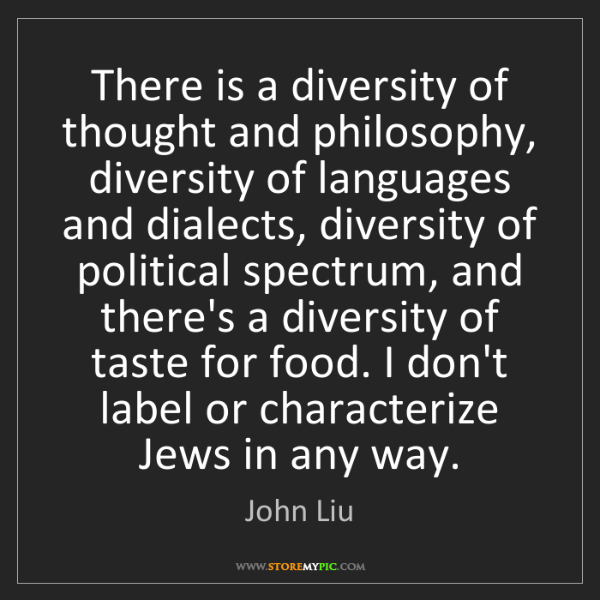 John Liu: There is a diversity of thought and philosophy, diversity...