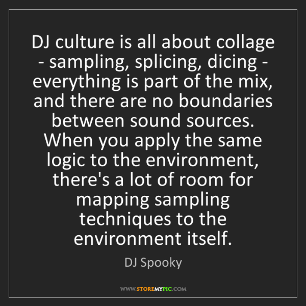 DJ Spooky: DJ culture is all about collage - sampling, splicing,...